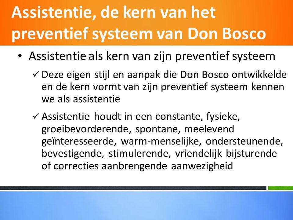• Assistentie als kern van zijn preventief systeem  Deze eigen stijl en aanpak die Don Bosco ontwikkelde en de kern vormt van zijn preventief systeem kennen we als assistentie  Assistentie houdt in een constante, fysieke, groeibevorderende, spontane, meelevend geïnteresseerde, warm-menselijke, ondersteunende, bevestigende, stimulerende, vriendelijk bijsturende of correcties aanbrengende aanwezigheid Assistentie, de kern van het preventief systeem van Don Bosco