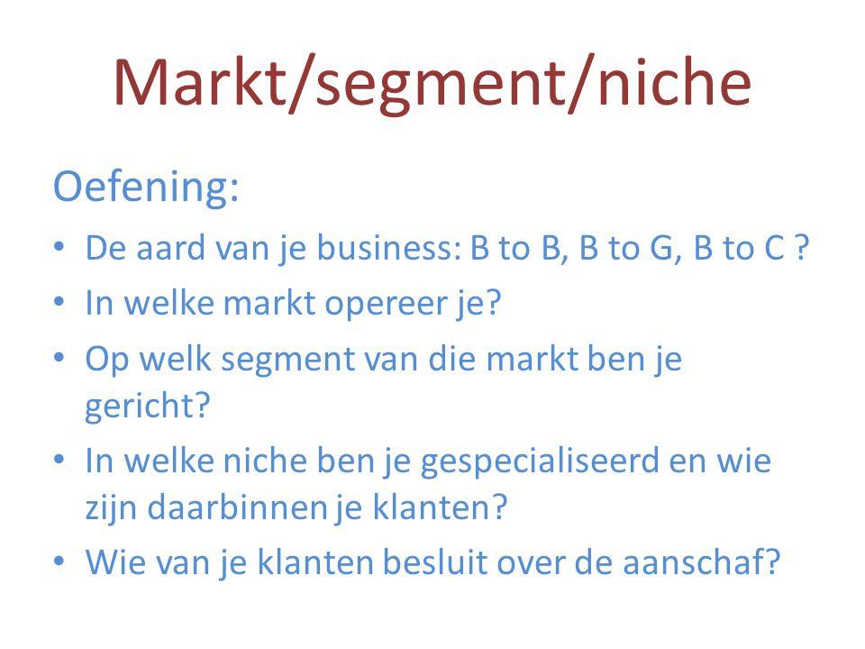 Markt/segment/niche Oefening: • De aard van je business: B to B, B to G, B to C ? • In welke markt opereer je? • Op welk segment van die markt ben je