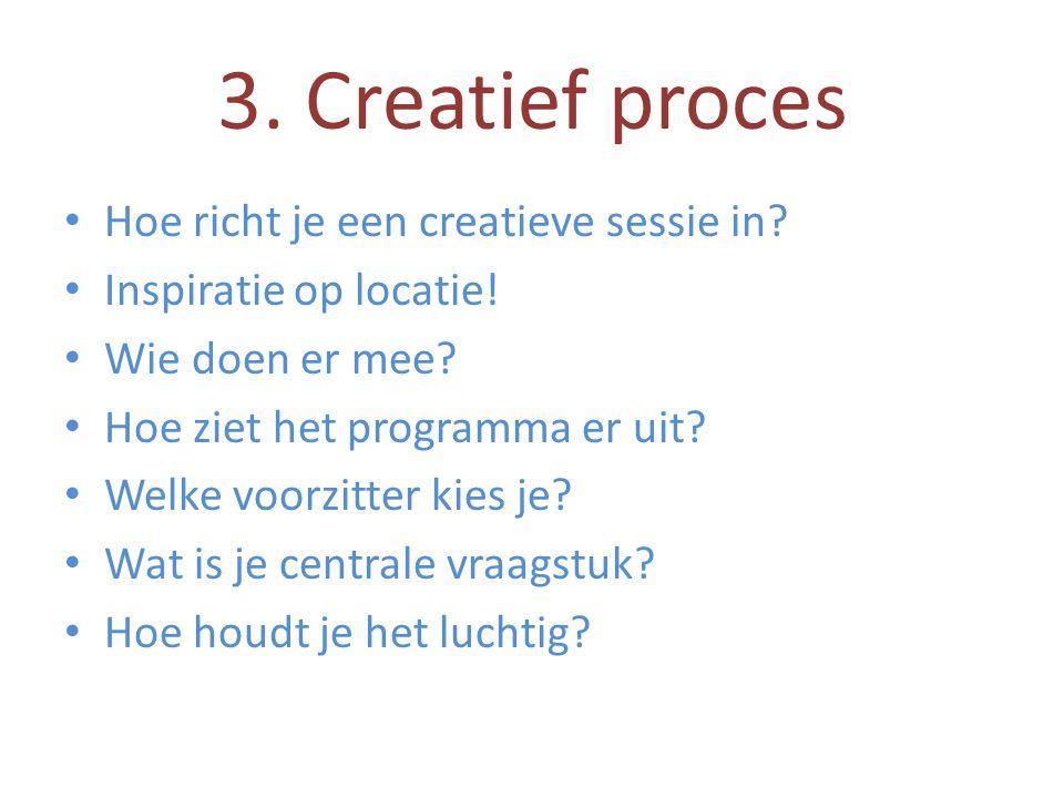 3. Creatief proces • Hoe richt je een creatieve sessie in? • Inspiratie op locatie! • Wie doen er mee? • Hoe ziet het programma er uit? • Welke voorzi