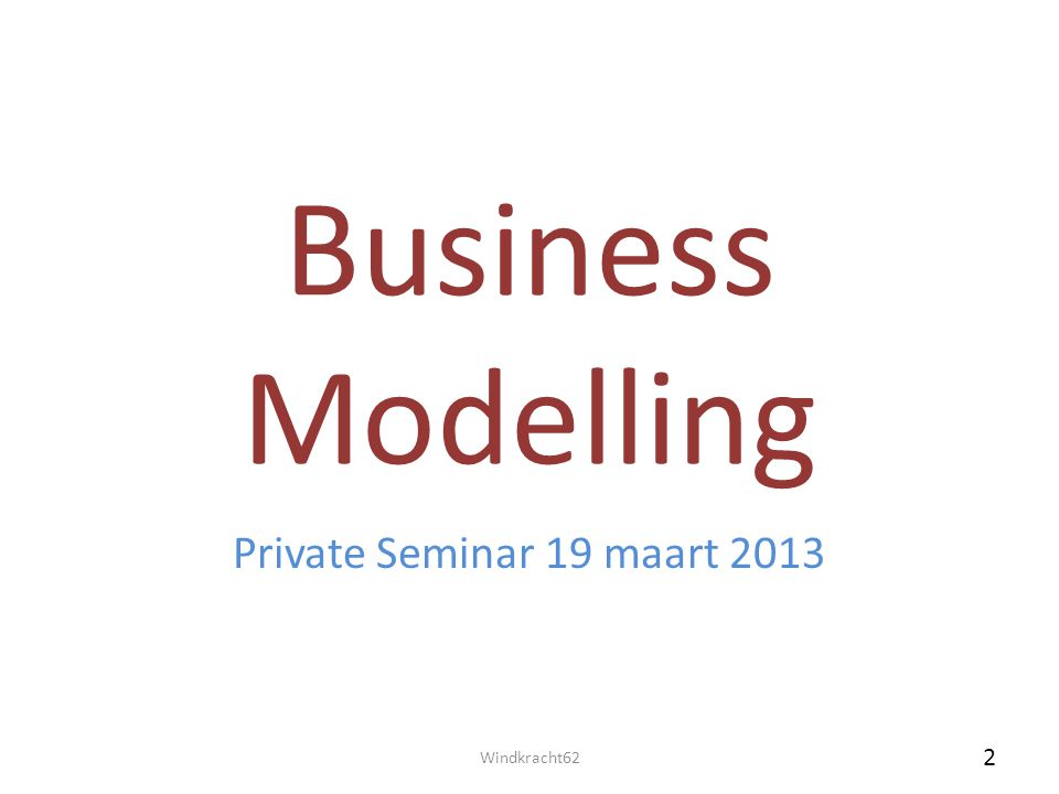 Business Modelling Private Seminar 19 maart 2013 Windkracht62 2