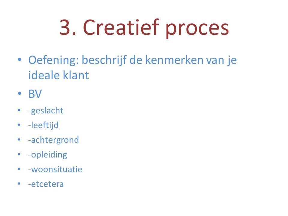 3. Creatief proces • Oefening: beschrijf de kenmerken van je ideale klant • BV • -geslacht • -leeftijd • -achtergrond • -opleiding • -woonsituatie • -