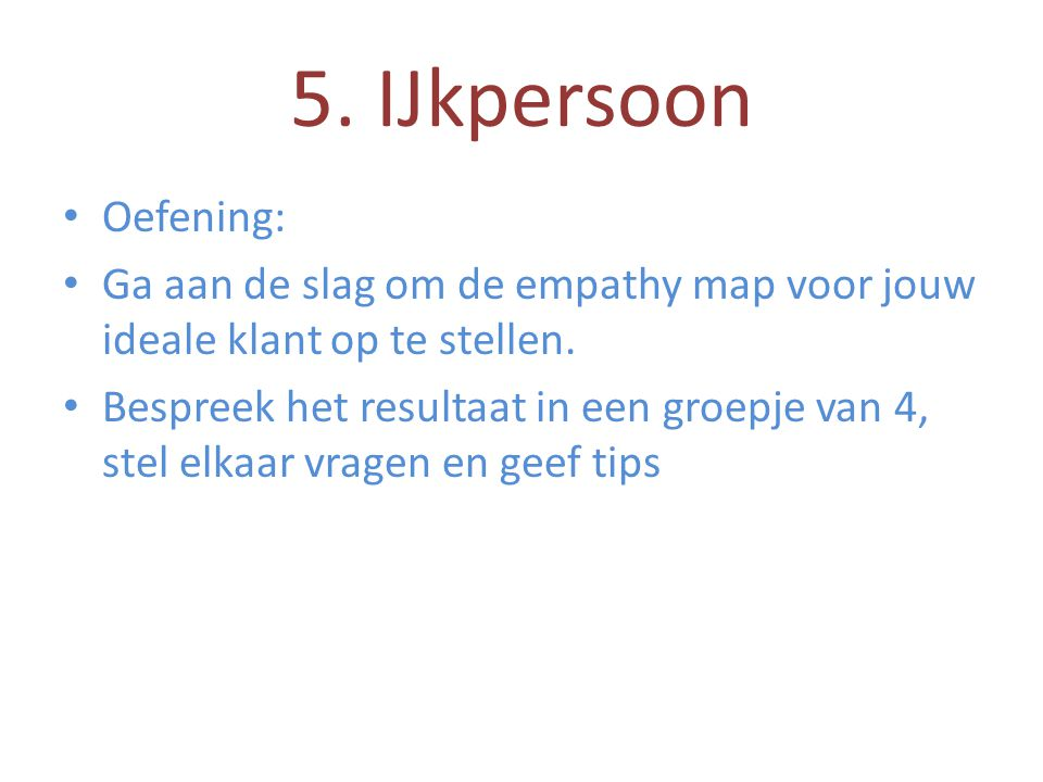 • Oefening: • Ga aan de slag om de empathy map voor jouw ideale klant op te stellen. • Bespreek het resultaat in een groepje van 4, stel elkaar vragen