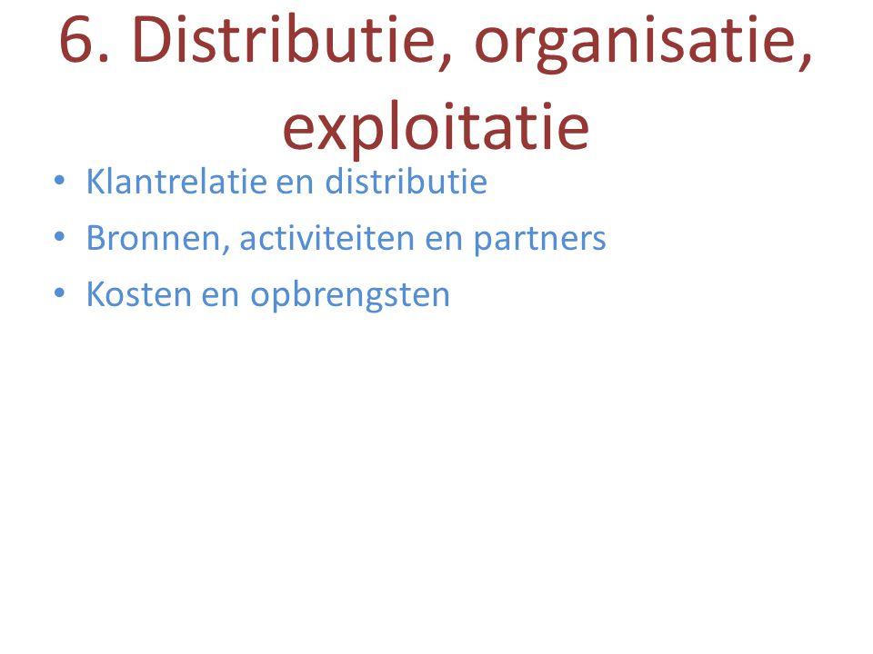 6. Distributie, organisatie, exploitatie • Klantrelatie en distributie • Bronnen, activiteiten en partners • Kosten en opbrengsten