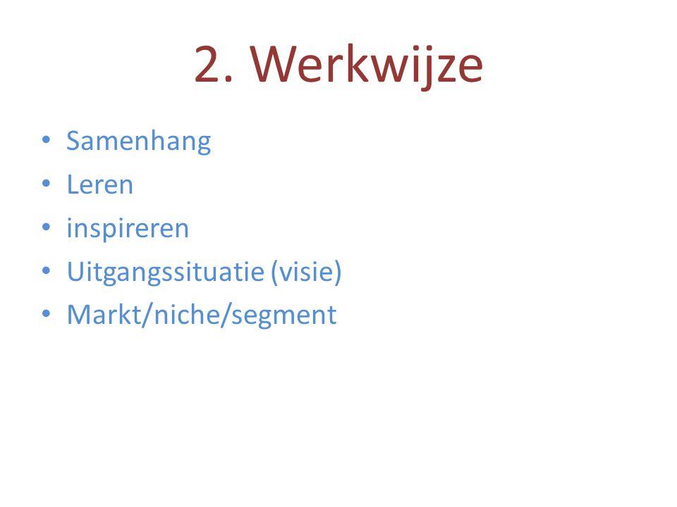 2. Werkwijze • Samenhang • Leren • inspireren • Uitgangssituatie (visie) • Markt/niche/segment