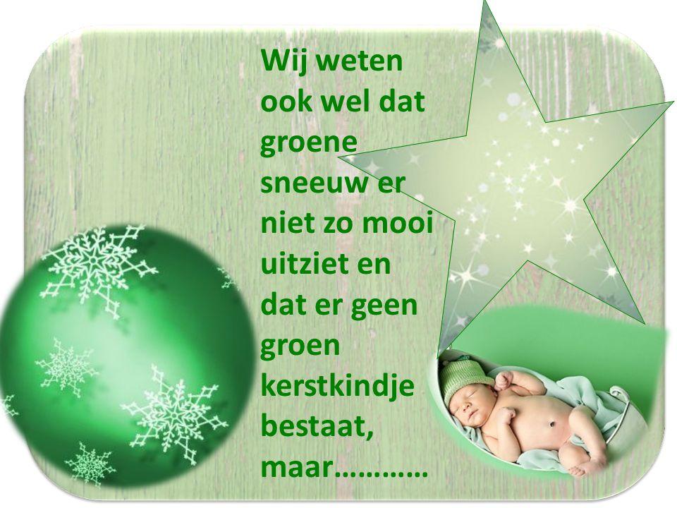 Wij weten ook wel dat groene sneeuw er niet zo mooi uitziet en dat er geen groen kerstkindje bestaat, maar…………