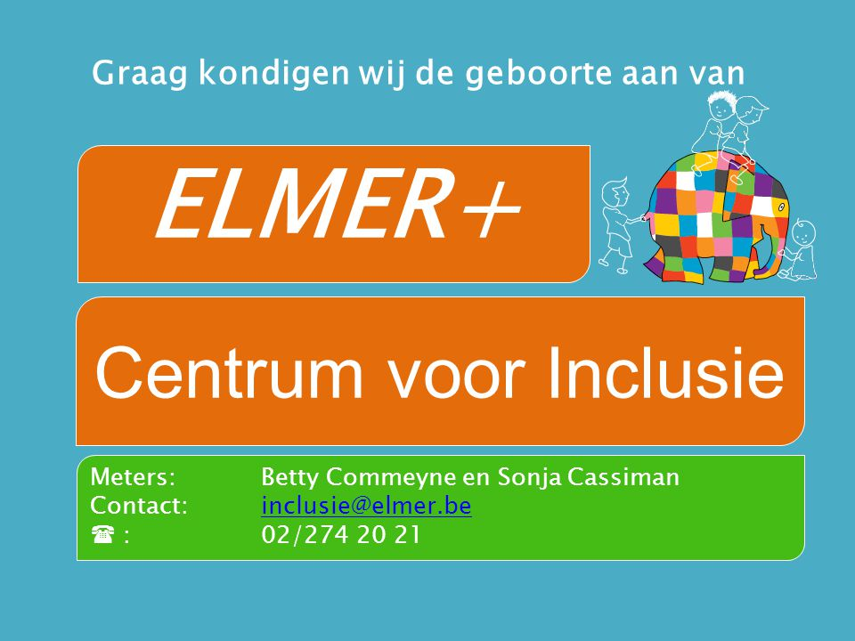 ELMER+ Centrum voor Inclusie Graag kondigen wij de geboorte aan van Meters: Betty Commeyne en Sonja Cassiman Contact: inclusie@elmer.beinclusie@elmer.be  :02/274 20 21