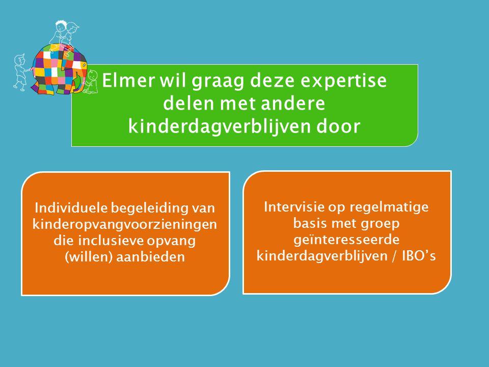 Elmer wil graag deze expertise delen met andere kinderdagverblijven door Individuele begeleiding van kinderopvangvoorzieningen die inclusieve opvang (willen) aanbieden Intervisie op regelmatige basis met groep geïnteresseerde kinderdagverblijven / IBO's