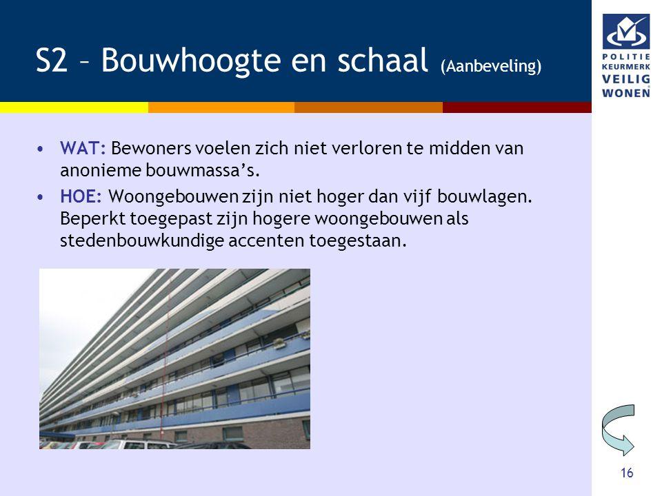 16 S2 – Bouwhoogte en schaal (Aanbeveling) •WAT: Bewoners voelen zich niet verloren te midden van anonieme bouwmassa's. •HOE: Woongebouwen zijn niet h