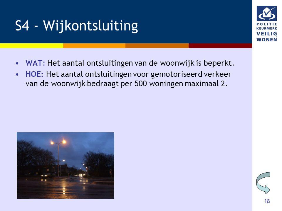 18 S4 - Wijkontsluiting •WAT: Het aantal ontsluitingen van de woonwijk is beperkt. •HOE: Het aantal ontsluitingen voor gemotoriseerd verkeer van de wo