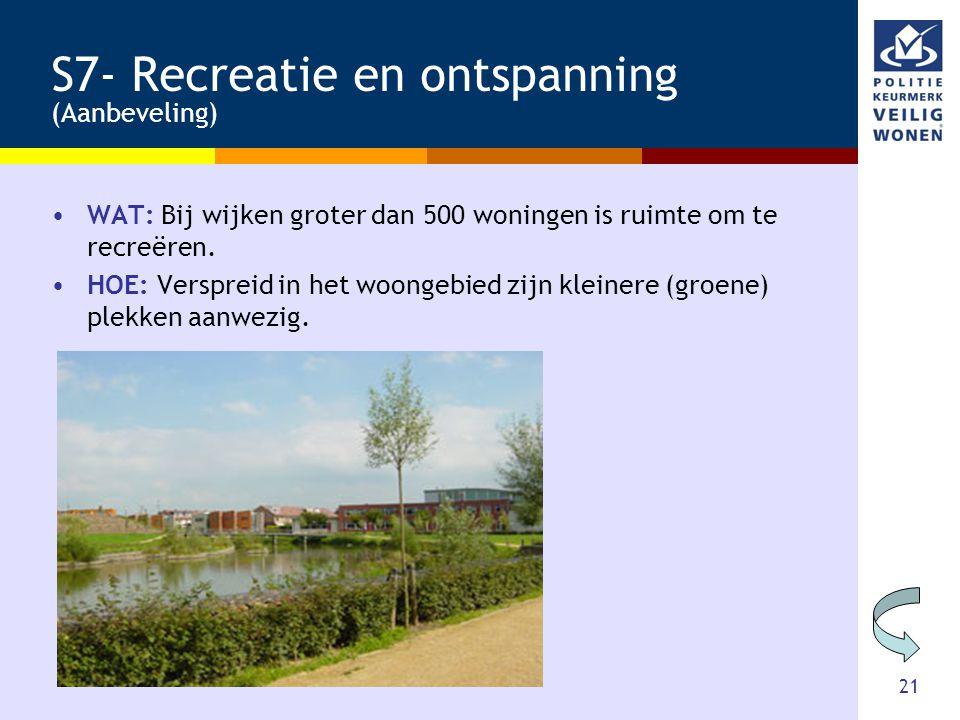 21 S7- Recreatie en ontspanning (Aanbeveling) •WAT: Bij wijken groter dan 500 woningen is ruimte om te recreëren. •HOE: Verspreid in het woongebied zi