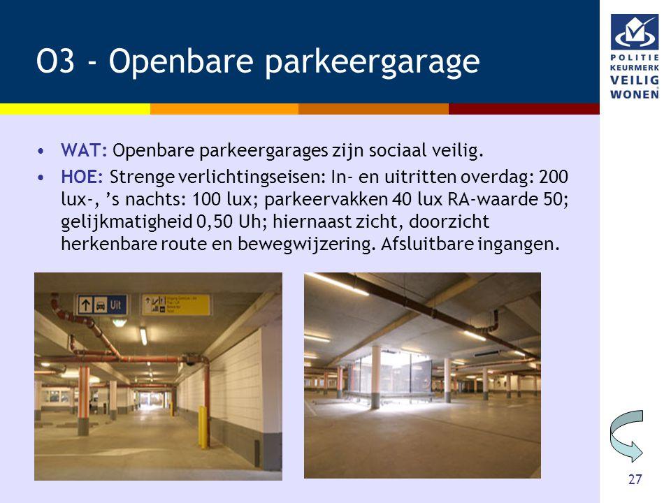 27 O3 - Openbare parkeergarage •WAT: Openbare parkeergarages zijn sociaal veilig. •HOE: Strenge verlichtingseisen: In- en uitritten overdag: 200 lux-,