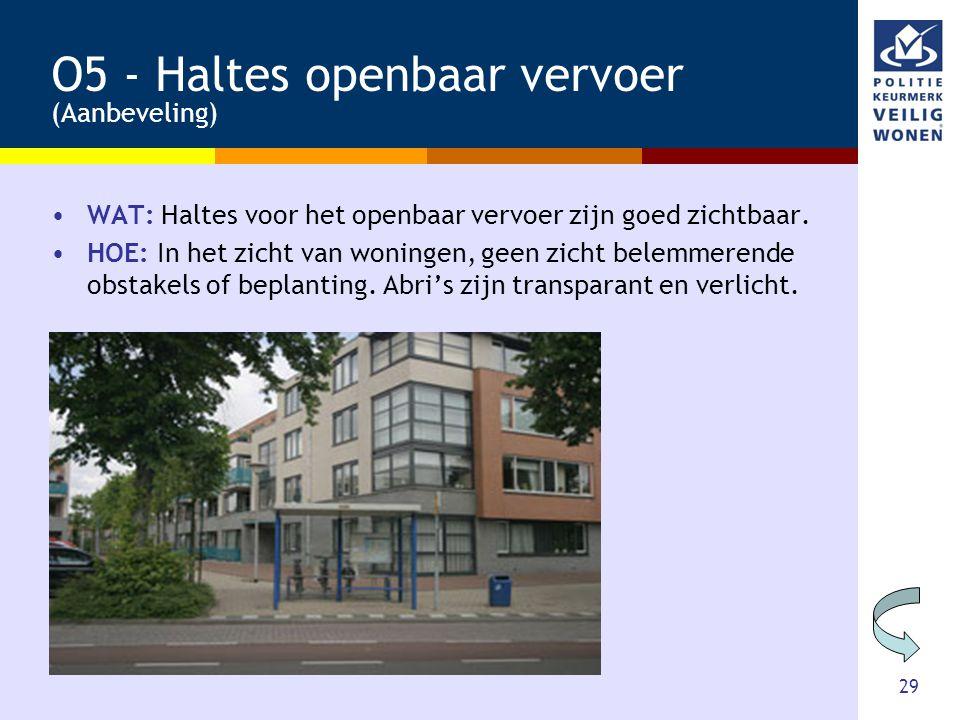 29 O5 - Haltes openbaar vervoer (Aanbeveling) •WAT: Haltes voor het openbaar vervoer zijn goed zichtbaar. •HOE: In het zicht van woningen, geen zicht