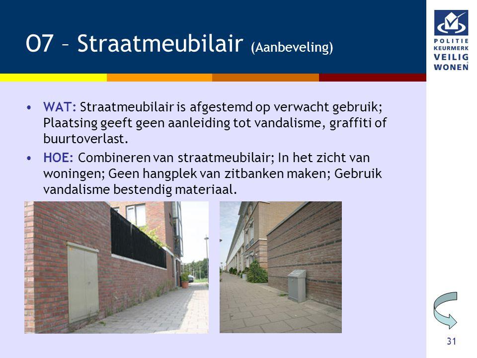 31 O7 – Straatmeubilair (Aanbeveling) •WAT: Straatmeubilair is afgestemd op verwacht gebruik; Plaatsing geeft geen aanleiding tot vandalisme, graffiti