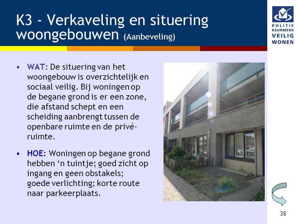 38 K3 - Verkaveling en situering woongebouwen (Aanbeveling) •WAT: De situering van het woongebouw is overzichtelijk en sociaal veilig. Bij woningen op