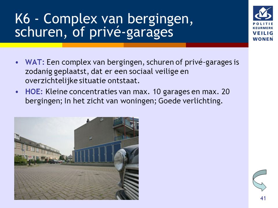 41 K6 - Complex van bergingen, schuren, of privé-garages •WAT: Een complex van bergingen, schuren of privé-garages is zodanig geplaatst, dat er een sociaal veilige en overzichtelijke situatie ontstaat.