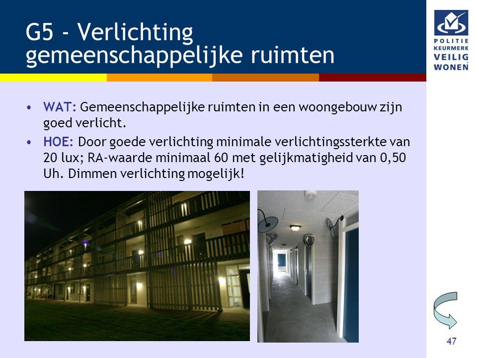 47 G5 - Verlichting gemeenschappelijke ruimten •WAT: Gemeenschappelijke ruimten in een woongebouw zijn goed verlicht. •HOE: Door goede verlichting min