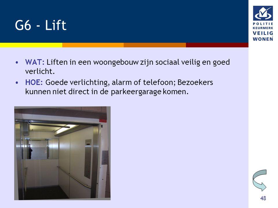 48 G6 - Lift •WAT: Liften in een woongebouw zijn sociaal veilig en goed verlicht. •HOE: Goede verlichting, alarm of telefoon; Bezoekers kunnen niet di
