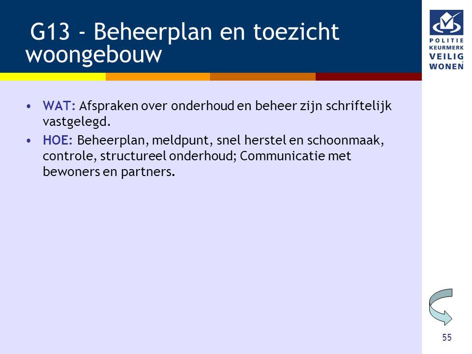 55 G13 - Beheerplan en toezicht woongebouw •WAT: Afspraken over onderhoud en beheer zijn schriftelijk vastgelegd. •HOE: Beheerplan, meldpunt, snel her