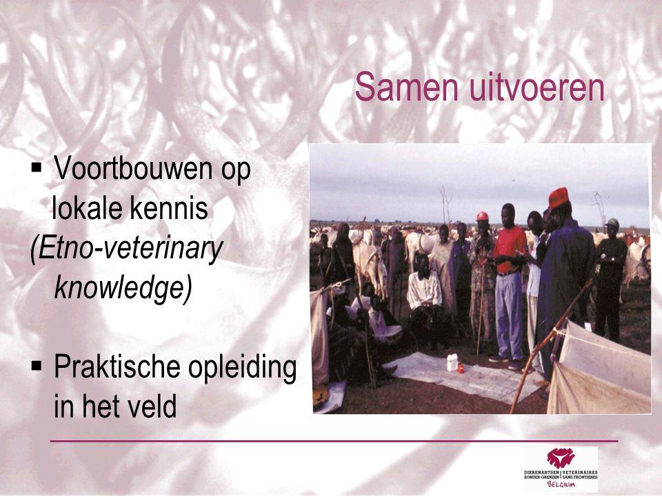 Samen uitvoeren  Voortbouwen op lokale kennis (Etno-veterinary knowledge)  Praktische opleiding in het veld
