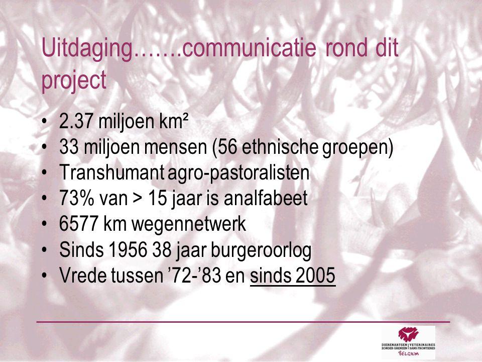 Uitdaging…….communicatie rond dit project •2.37 miljoen km² •33 miljoen mensen (56 ethnische groepen) •Transhumant agro-pastoralisten •73% van > 15 jaar is analfabeet •6577 km wegennetwerk •Sinds 1956 38 jaar burgeroorlog •Vrede tussen '72-'83 en sinds 2005