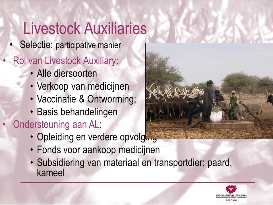 Livestock Auxiliaries •Ondersteuning aan AL: •Opleiding en verdere opvolging •Fonds voor aankoop medicijnen •Subsidiering van materiaal en transportdier: paard, kameel •Selectie: participative manier •Rol van Livestock Auxiliary: •Alle diersoorten •Verkoop van medicijnen •Vaccinatie & Ontworming; •Basis behandelingen