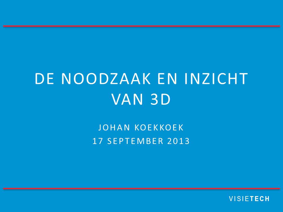 VISIE TECH DE NOODZAAK EN INZICHT VAN 3D JOHAN KOEKKOEK 17 SEPTEMBER 2013