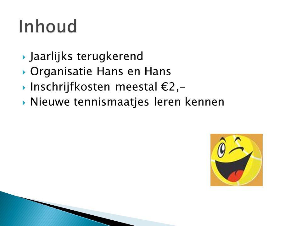  Jaarlijks terugkerend  Organisatie Hans en Hans  Inschrijfkosten meestal €2,-  Nieuwe tennismaatjes leren kennen