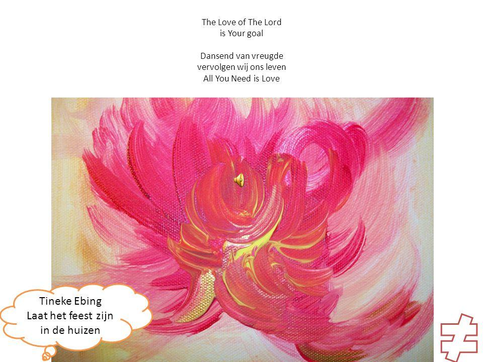 The Love of The Lord is Your goal Dansend van vreugde vervolgen wij ons leven All You Need is Love Tineke Ebing Laat het feest zijn in de huizen