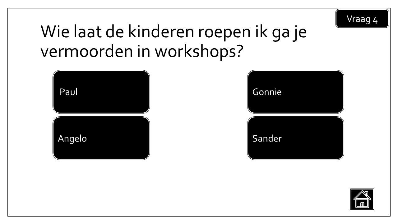 Wie laat de kinderen roepen ik ga je vermoorden in workshops Vraag 4 Sander Paul Angelo Gonnie