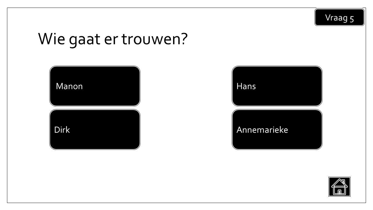 Wie gaat er trouwen Vraag 5 Annemarieke Manon Dirk Hans