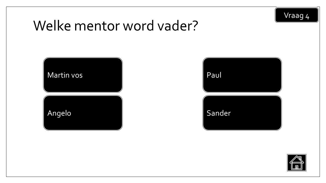 Welke mentor word vader Vraag 4 Sander Martin vos Angelo Paul