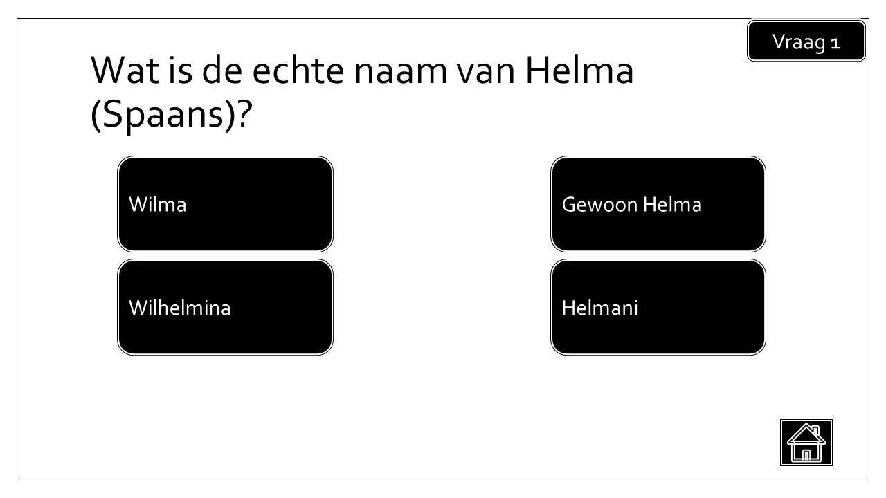 Wat is de echte naam van Helma (Spaans) Vraag 1 Helmani Wilma Wilhelmina Gewoon Helma