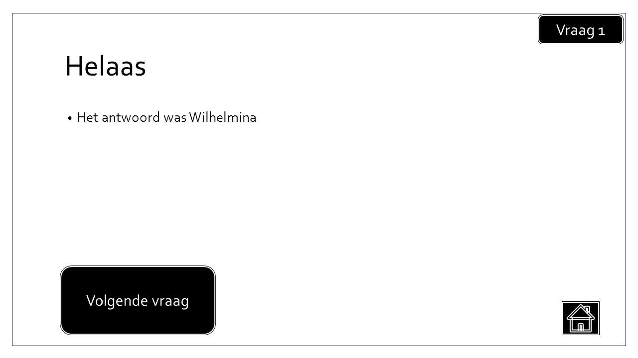 Helaas • Het antwoord was Wilhelmina Vraag 1 Volgende vraag
