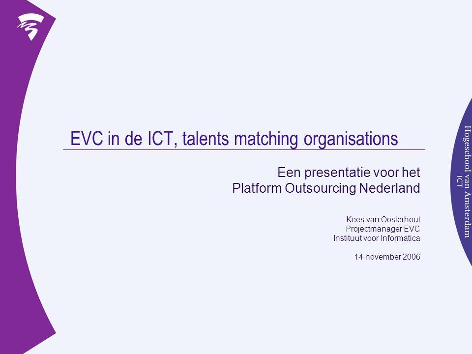 EVC in de ICT, talents matching organisations Een presentatie voor het Platform Outsourcing Nederland Kees van Oosterhout Projectmanager EVC Instituut