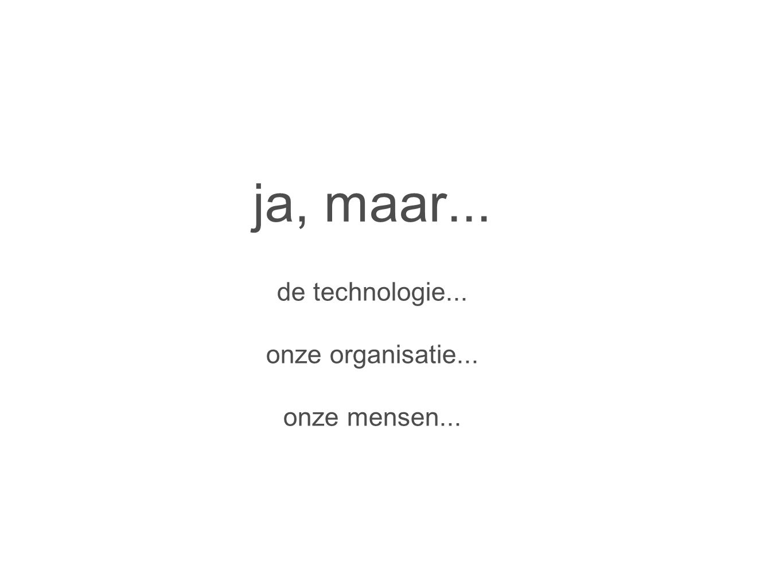 ja, maar... de technologie... onze organisatie... onze mensen...
