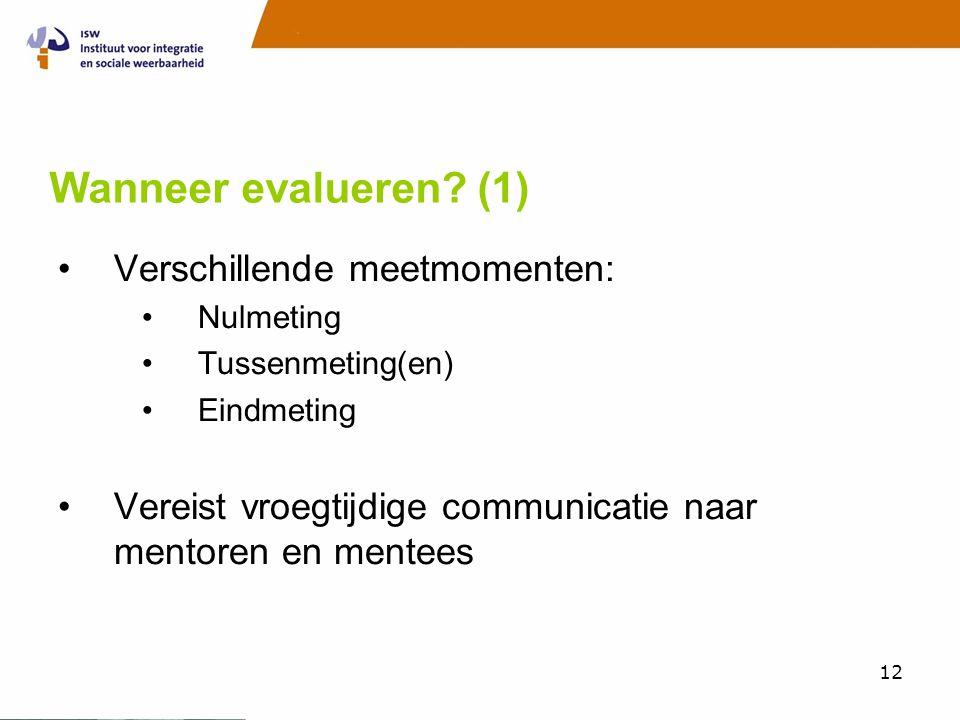 12 Wanneer evalueren? (1) •Verschillende meetmomenten: •Nulmeting •Tussenmeting(en) •Eindmeting •Vereist vroegtijdige communicatie naar mentoren en me