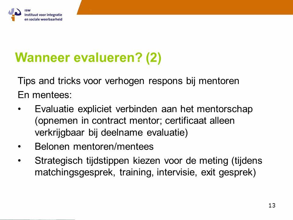13 Wanneer evalueren? (2) Tips and tricks voor verhogen respons bij mentoren En mentees: •Evaluatie expliciet verbinden aan het mentorschap (opnemen i