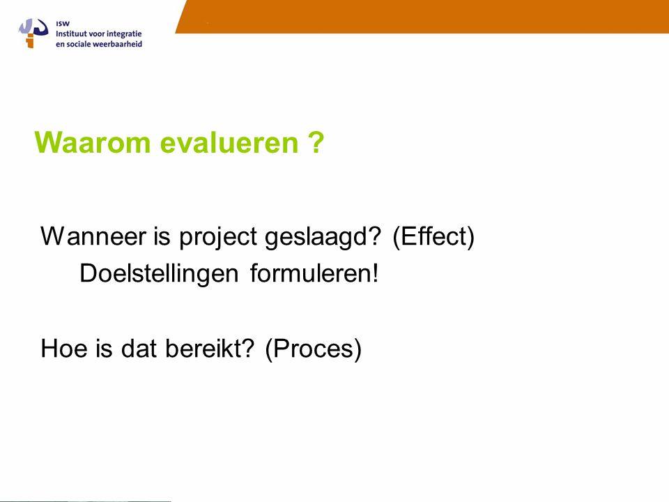 Waarom evalueren ? Wanneer is project geslaagd? (Effect) Doelstellingen formuleren! Hoe is dat bereikt? (Proces)