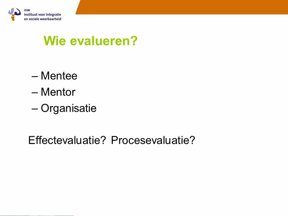 Wie evalueren? –Mentee –Mentor –Organisatie Effectevaluatie? Procesevaluatie?