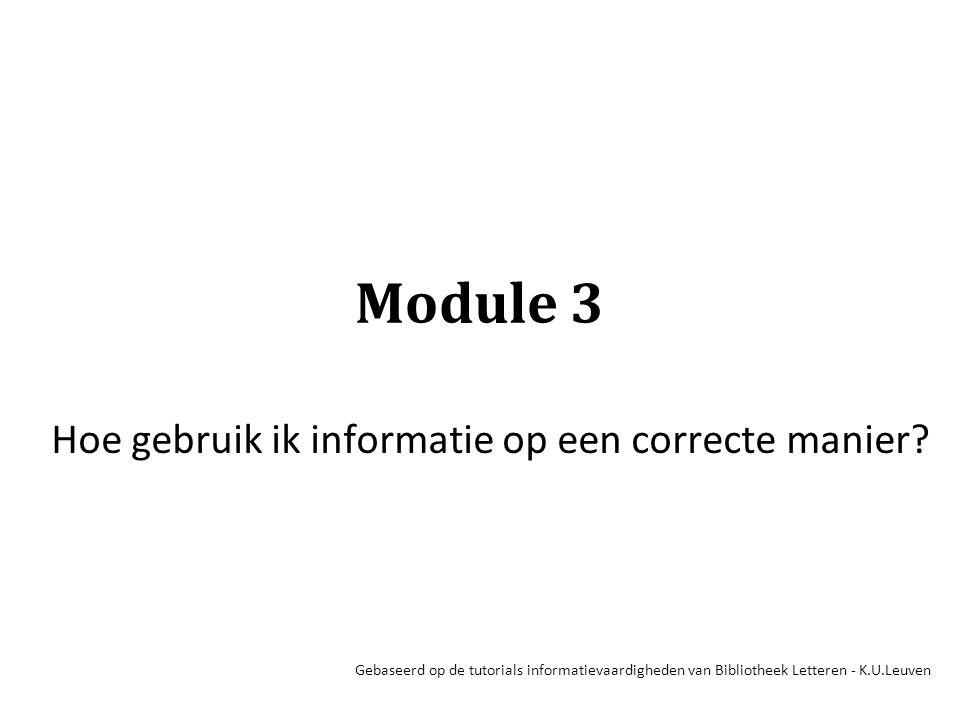 Module 3 Hoe gebruik ik informatie op een correcte manier? Gebaseerd op de tutorials informatievaardigheden van Bibliotheek Letteren - K.U.Leuven