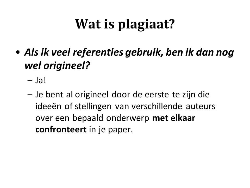 Wat is plagiaat? •Als ik veel referenties gebruik, ben ik dan nog wel origineel? –Ja! –Je bent al origineel door de eerste te zijn die ideeën of stell