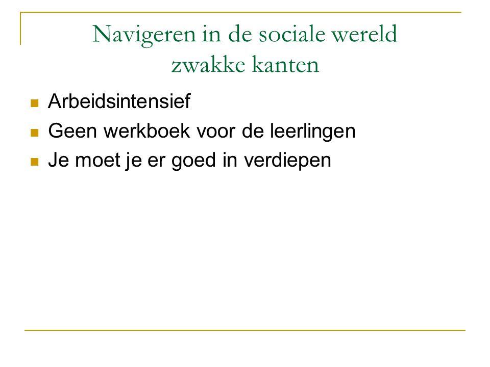 Navigeren in de sociale wereld zwakke kanten  Arbeidsintensief  Geen werkboek voor de leerlingen  Je moet je er goed in verdiepen