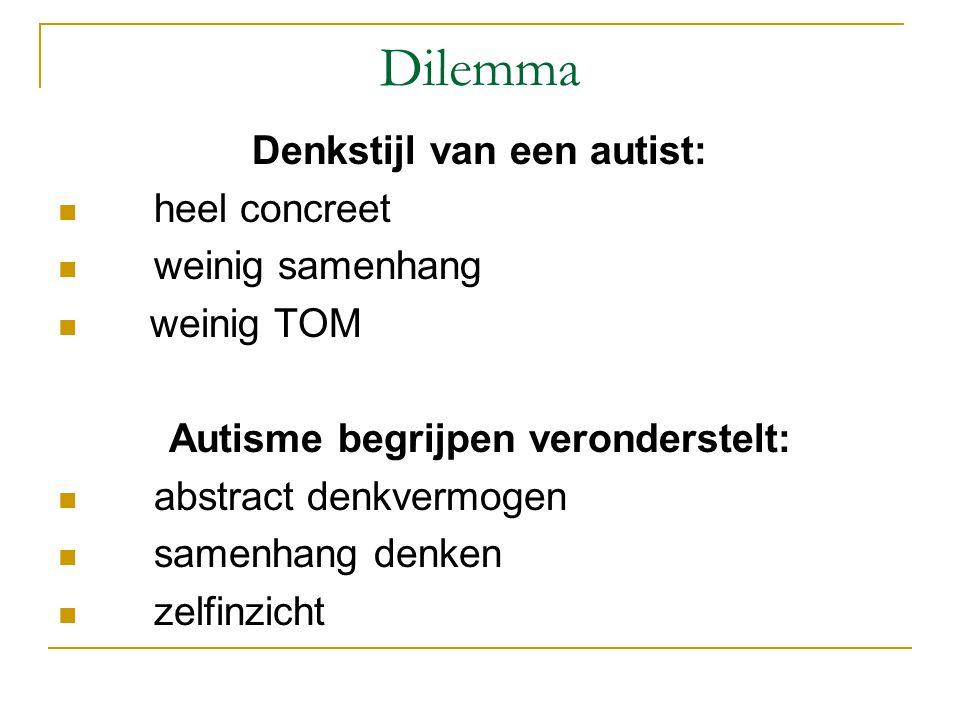 Dilemma Denkstijl van een autist:  heel concreet  weinig samenhang  weinig TOM Autisme begrijpen veronderstelt:  abstract denkvermogen  samenhang denken  zelfinzicht