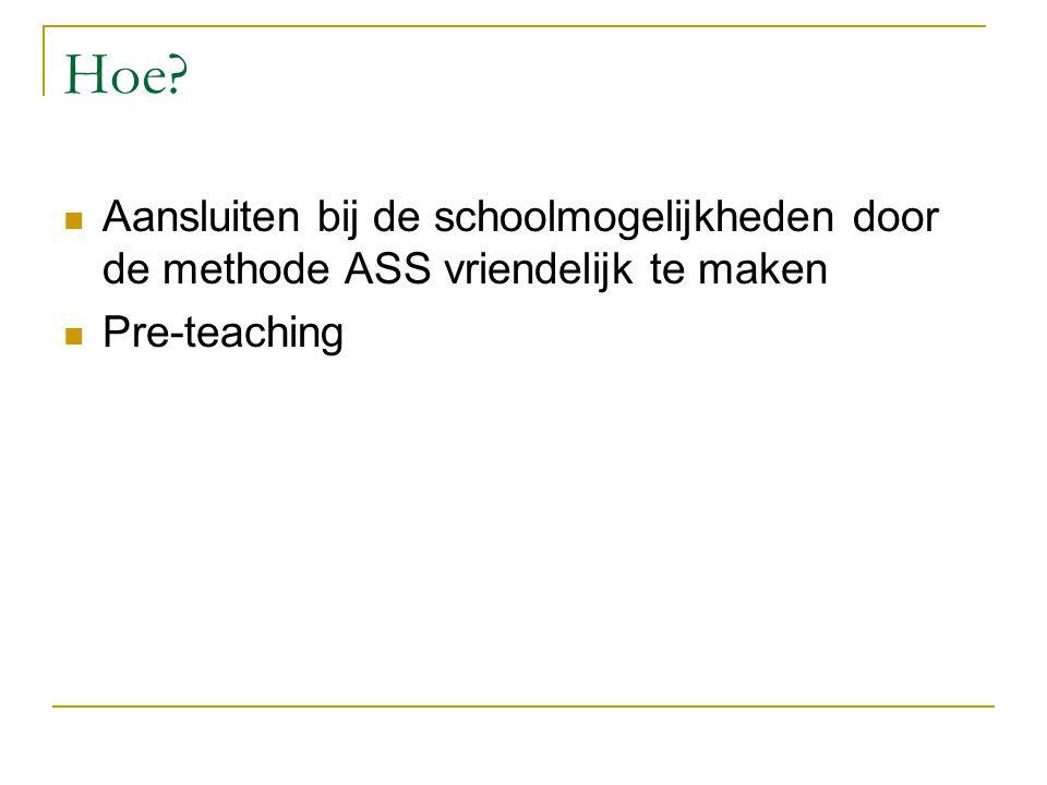 Hoe?  Aansluiten bij de schoolmogelijkheden door de methode ASS vriendelijk te maken  Pre-teaching