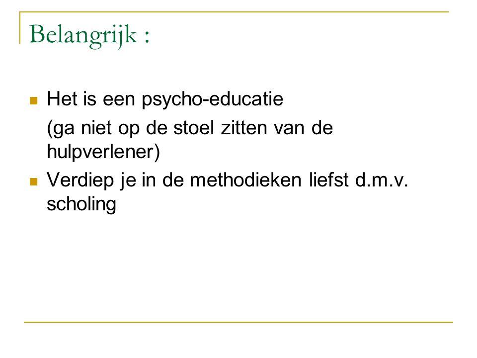 Belangrijk :  Het is een psycho-educatie (ga niet op de stoel zitten van de hulpverlener)  Verdiep je in de methodieken liefst d.m.v.