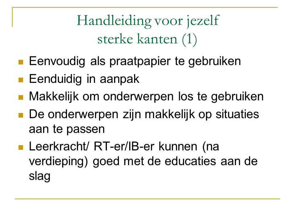 Handleiding voor jezelf sterke kanten (1)  Eenvoudig als praatpapier te gebruiken  Eenduidig in aanpak  Makkelijk om onderwerpen los te gebruiken  De onderwerpen zijn makkelijk op situaties aan te passen  Leerkracht/ RT-er/IB-er kunnen (na verdieping) goed met de educaties aan de slag