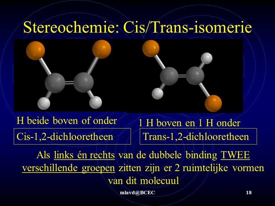 mlavd@BCEC17 Stereochemie: Cis/Trans-isomerie Maakt het uit of een van de H-atomen beneden of boven aan de dubbele binding zitten ?.