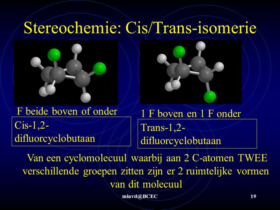 mlavd@BCEC18 Stereochemie: Cis/Trans-isomerie Als links én rechts van de dubbele binding TWEE verschillende groepen zitten zijn er 2 ruimtelijke vormen van dit molecuul H beide boven of onder 1 H boven en 1 H onder Cis-1,2-dichlooretheenTrans-1,2-dichlooretheen