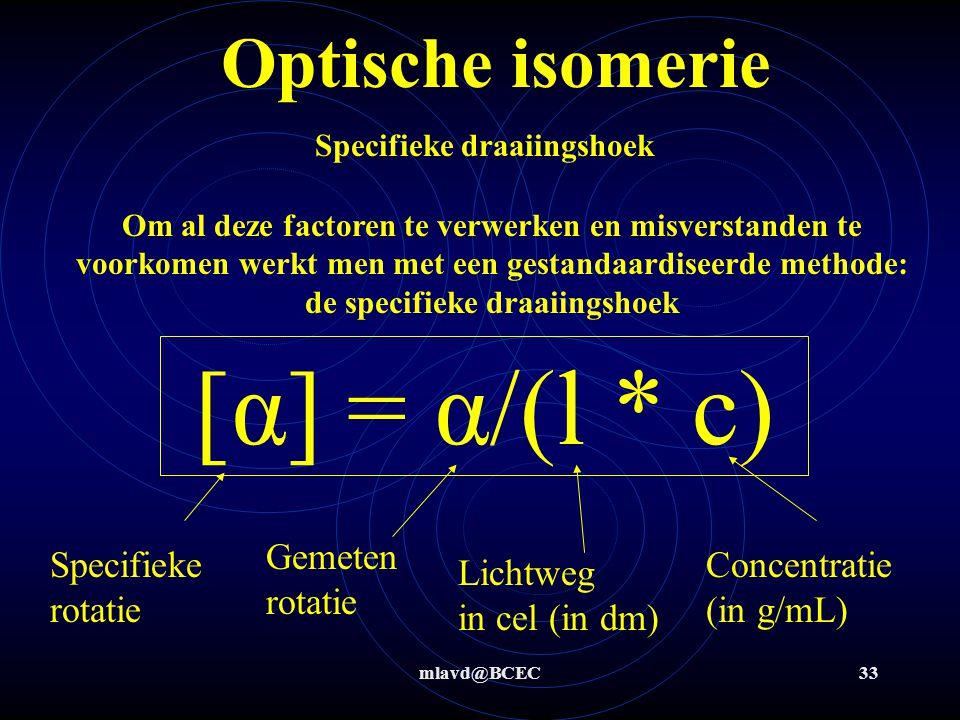 mlavd@BCEC32 Optische isomerie Welke factoren bepalen de draaiingshoek? a) Welke stof meet je: andere stof  andere eigenschap. b) [ stof ]: hoe hoger
