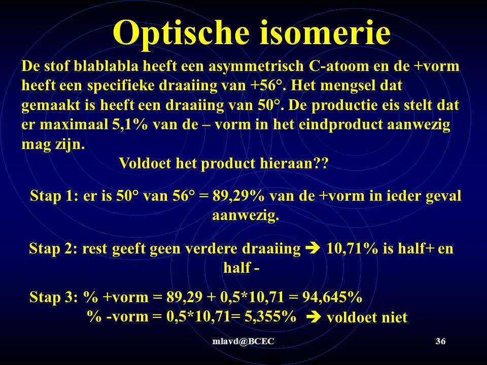mlavd@BCEC35 Optische isomerie Als een + vorm van een molecuul een draaiing heeft van +50° dan heeft de – vorm van deze stof een draaiing van - 50° Een equimolair mengsel (of te wel precies even veel mol + als -) heeft een totale draaiing die weer uitkomt op 0 °.